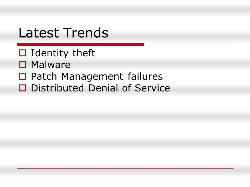 Latest Trends  Identity theft  Malware  Patch Management failures  Distributed Denial of Service