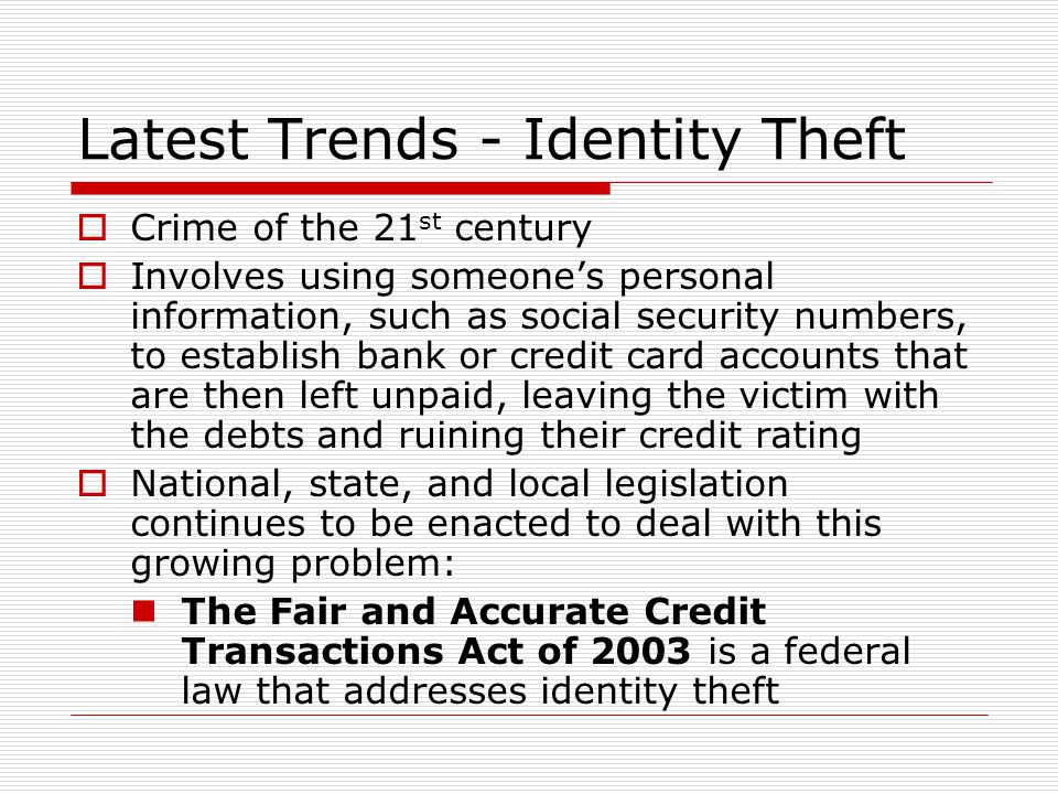 Latest Trends - Identity Theft  Crime of the 21 st century  Involves using someone's personal information, such as social security numbers, to establish bank or credit card accounts that are then left unpaid, leaving the victim with the debts and ruining their credit rating  National, state, and local legislation continues to be enacted to deal with this growing problem: The Fair and Accurate Credit Transactions Act of 2003 is a federal law that addresses identity theft