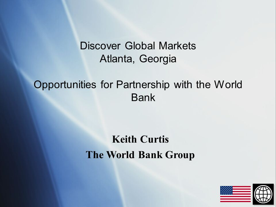 Discover Global Markets Atlanta, Georgia Opportunities for Partnership with the World Bank Keith Curtis The World Bank Group