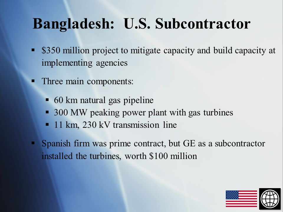  $350 million project to mitigate capacity and build capacity at implementing agencies  Three main components:  60 km natural gas pipeline  300 MW peaking power plant with gas turbines  11 km, 230 kV transmission line  Spanish firm was prime contract, but GE as a subcontractor installed the turbines, worth $100 million