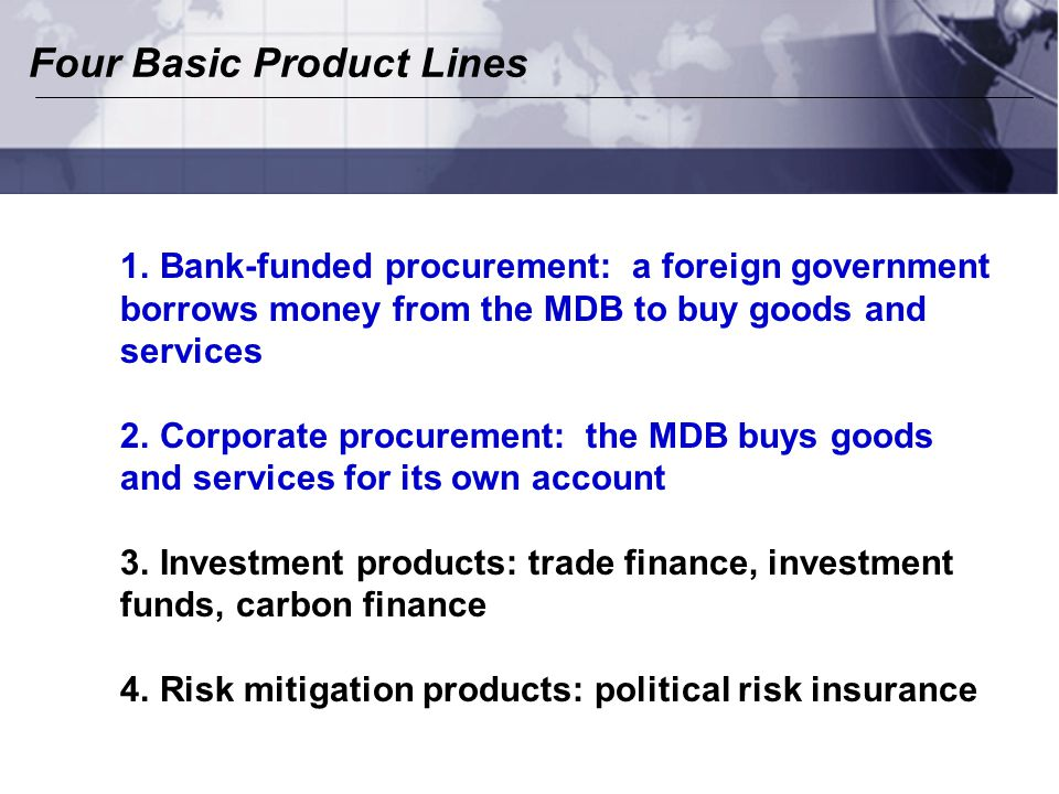 Four Basic Product Lines 1.Bank-funded procurement: a foreign government borrows money from the MDB to buy goods and services 2.Corporate procurement: the MDB buys goods and services for its own account 3.Investment products: trade finance, investment funds, carbon finance 4.Risk mitigation products: political risk insurance
