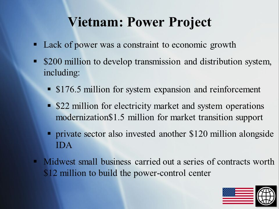  Lack of power was a constraint to economic growth  $200 million to develop transmission and distribution system, including:  $176.5 million for system expansion and reinforcement  $22 million for electricity market and system operations modernization$1.5 million for market transition support  private sector also invested another $120 million alongside IDA  Midwest small business carried out a series of contracts worth $12 million to build the power-control center