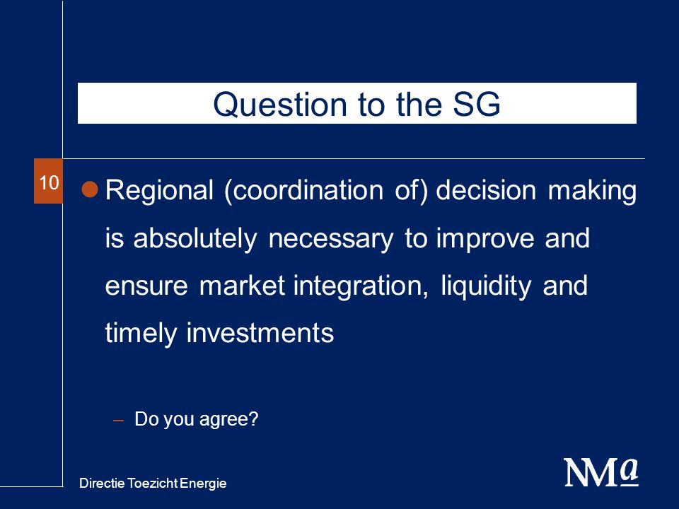 Directie Toezicht Energie 10 Question to the SG Regional (coordination of) decision making is absolutely necessary to improve and ensure market integration, liquidity and timely investments –Do you agree
