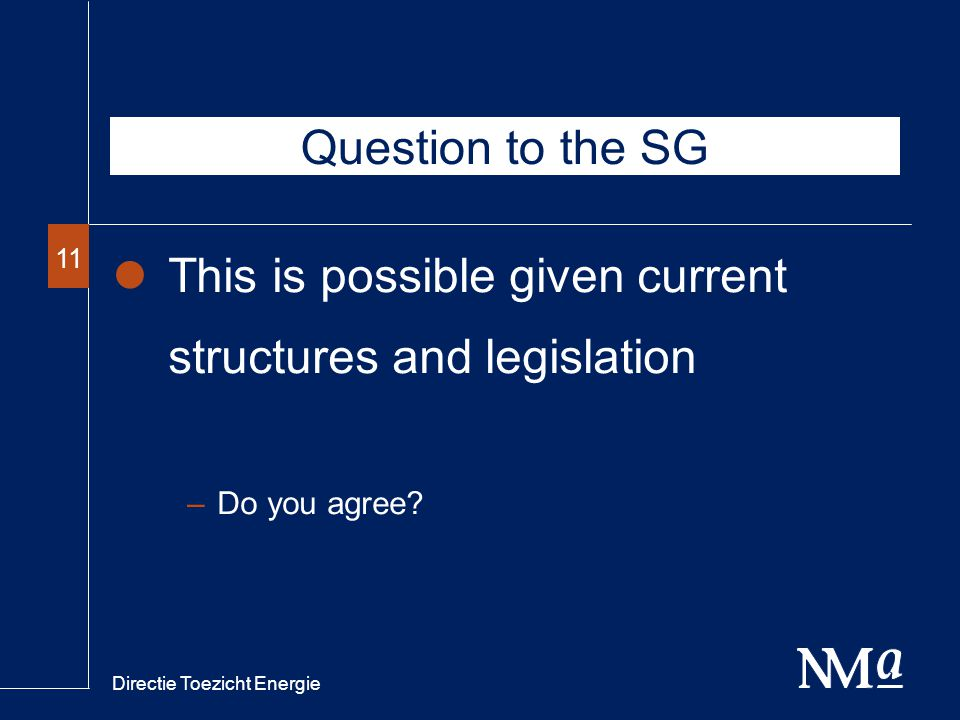 Directie Toezicht Energie 11 Question to the SG This is possible given current structures and legislation –Do you agree