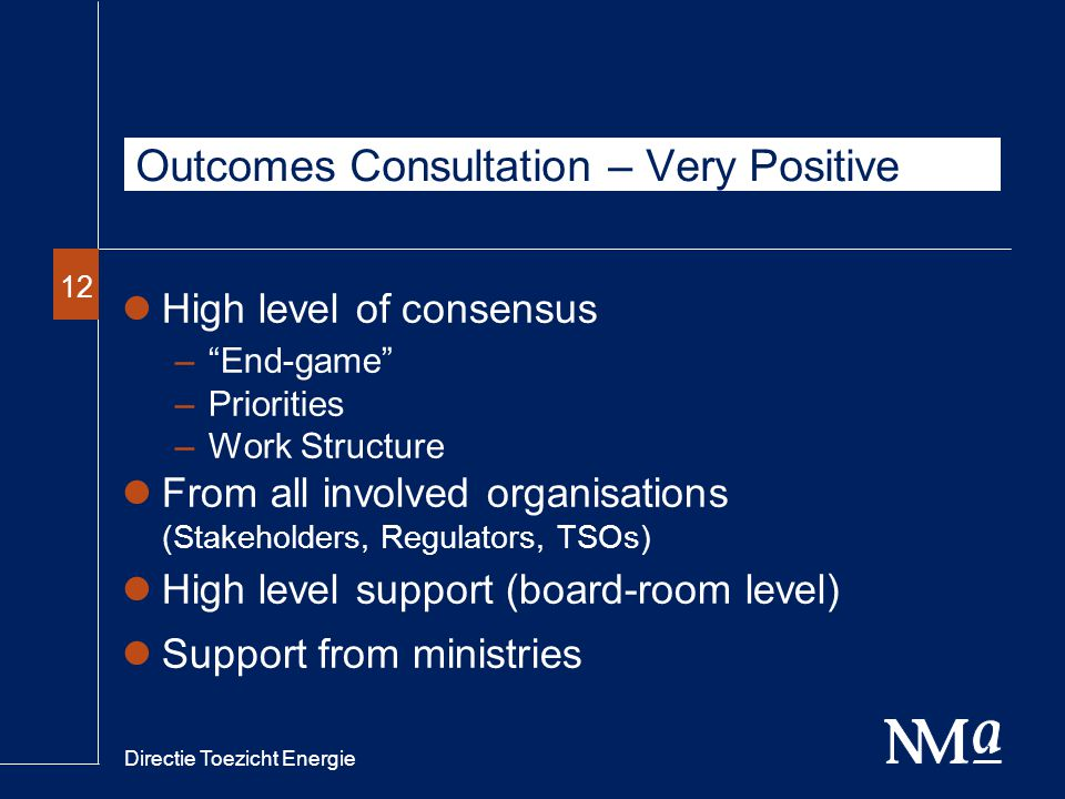 Directie Toezicht Energie 12 Outcomes Consultation – Very Positive High level of consensus – End-game –Priorities –Work Structure From all involved organisations (Stakeholders, Regulators, TSOs) High level support (board-room level) Support from ministries