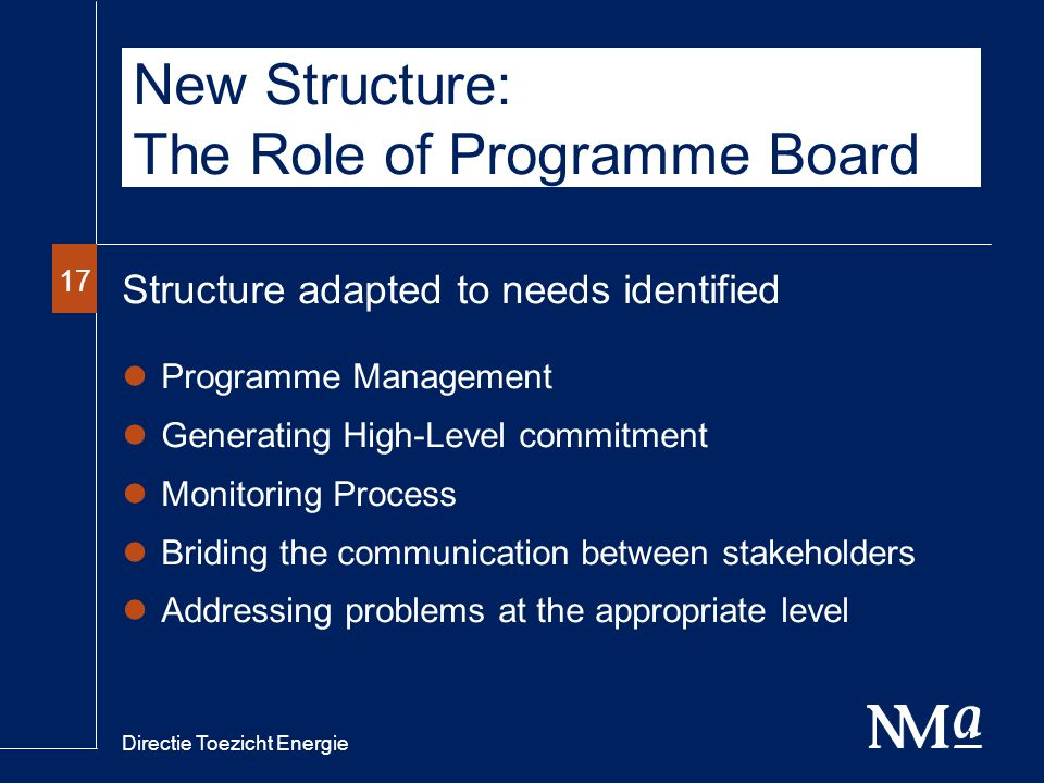 Directie Toezicht Energie 17 New Structure: The Role of Programme Board Structure adapted to needs identified Programme Management Generating High-Level commitment Monitoring Process Briding the communication between stakeholders Addressing problems at the appropriate level