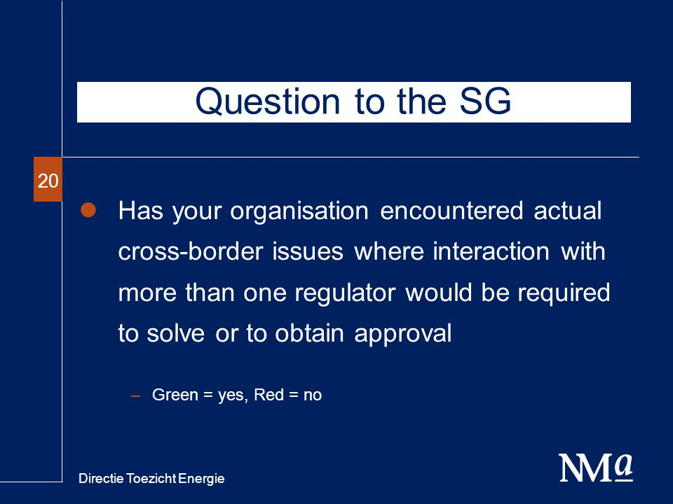 Directie Toezicht Energie 20 Has your organisation encountered actual cross-border issues where interaction with more than one regulator would be required to solve or to obtain approval –Green = yes, Red = no Question to the SG