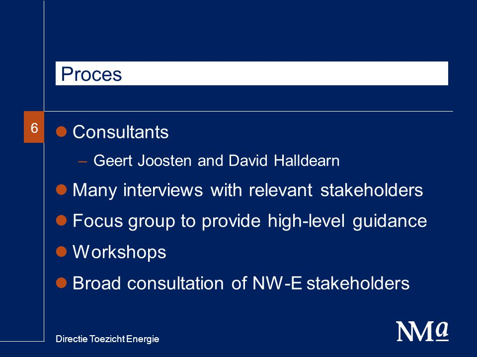 Directie Toezicht Energie 66 Proces Consultants –Geert Joosten and David Halldearn Many interviews with relevant stakeholders Focus group to provide high-level guidance Workshops Broad consultation of NW-E stakeholders
