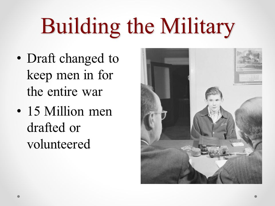 Building the Military Draft changed to keep men in for the entire war 15 Million men drafted or volunteered