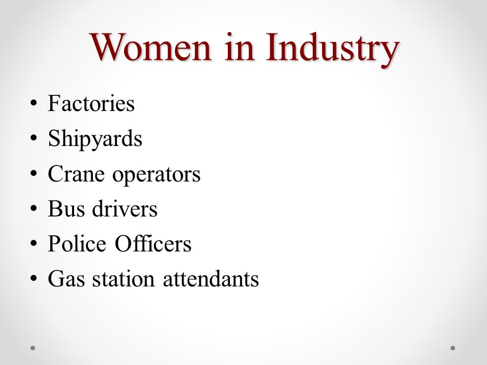Women in Industry Factories Shipyards Crane operators Bus drivers Police Officers Gas station attendants