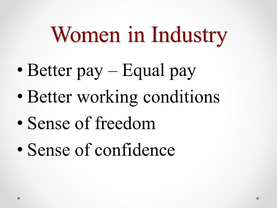 Women in Industry Better pay – Equal pay Better working conditions Sense of freedom Sense of confidence