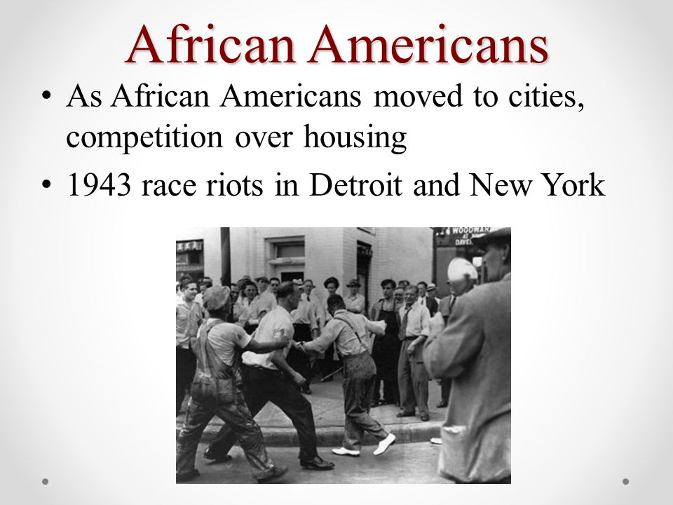 African Americans As African Americans moved to cities, competition over housing 1943 race riots in Detroit and New York