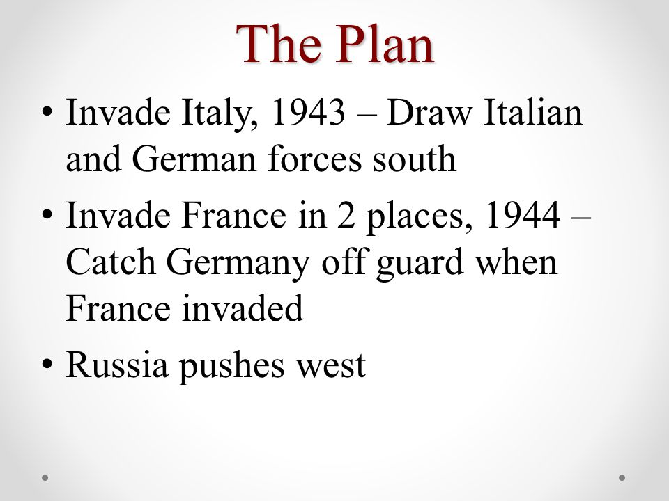 The Plan Invade Italy, 1943 – Draw Italian and German forces south Invade France in 2 places, 1944 – Catch Germany off guard when France invaded Russia pushes west