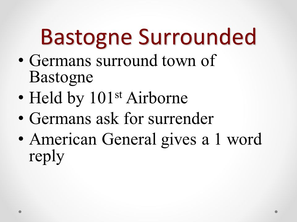 Bastogne Surrounded Germans surround town of Bastogne Held by 101 st Airborne Germans ask for surrender American General gives a 1 word reply