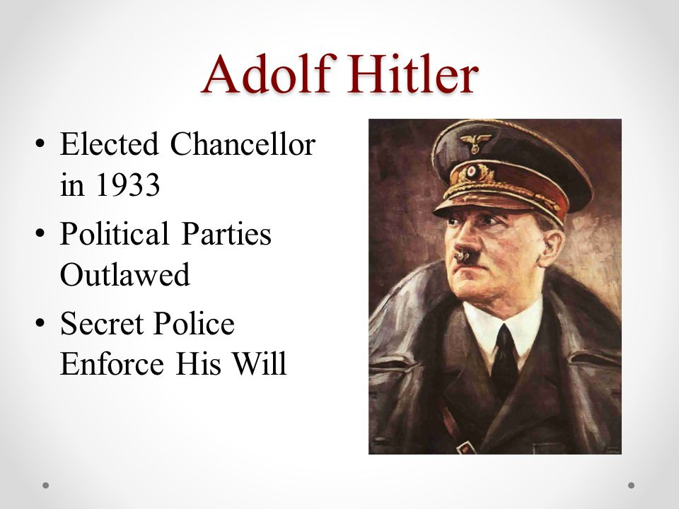 Adolf Hitler Elected Chancellor in 1933 Political Parties Outlawed Secret Police Enforce His Will