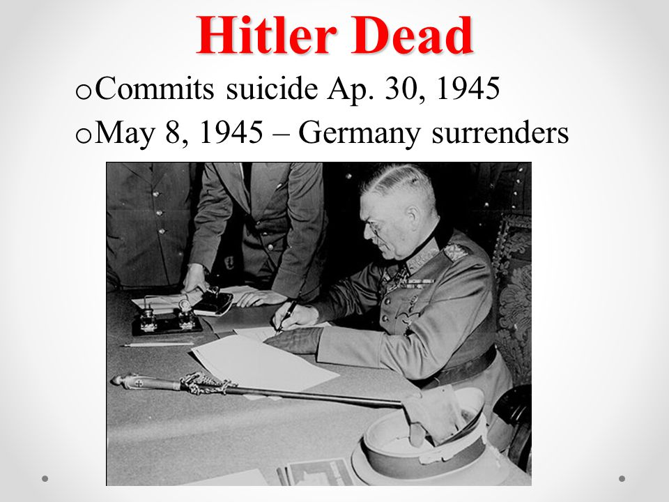 Hitler Dead o Commits suicide Ap. 30, 1945 o May 8, 1945 – Germany surrenders