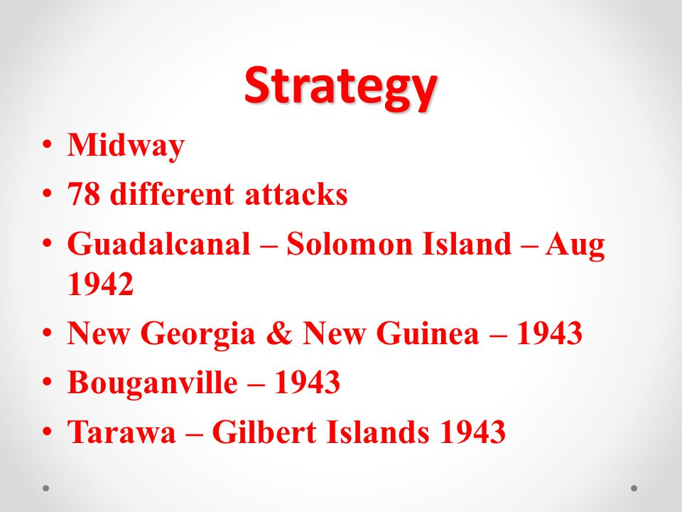Strategy Midway 78 different attacks Guadalcanal – Solomon Island – Aug 1942 New Georgia & New Guinea – 1943 Bouganville – 1943 Tarawa – Gilbert Islands 1943