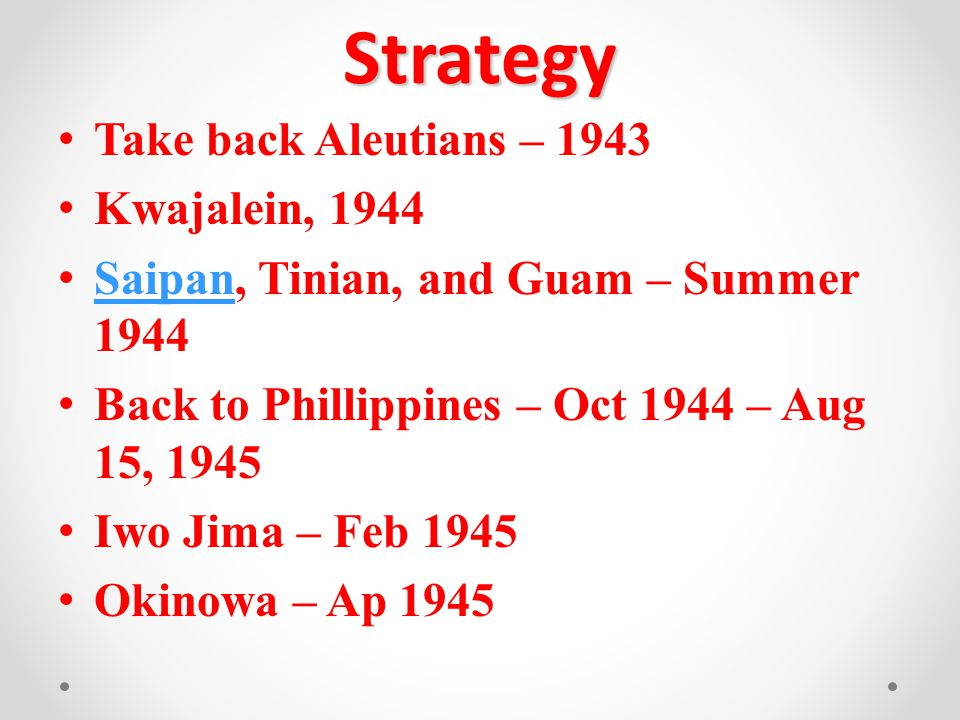Strategy Take back Aleutians – 1943 Kwajalein, 1944 Saipan, Tinian, and Guam – Summer 1944 Saipan Back to Phillippines – Oct 1944 – Aug 15, 1945 Iwo Jima – Feb 1945 Okinowa – Ap 1945