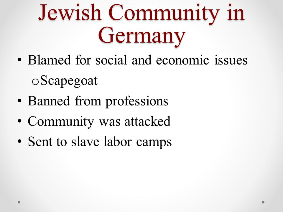 Jewish Community in Germany Blamed for social and economic issues o Scapegoat Banned from professions Community was attacked Sent to slave labor camps