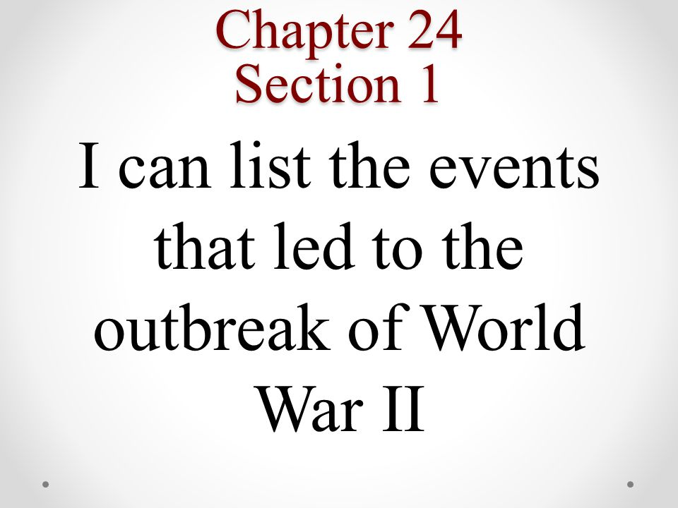 Chapter 24 Section 1 I can list the events that led to the outbreak of World War II