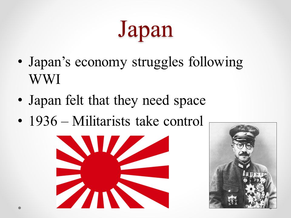 Japan Japan's economy struggles following WWI Japan felt that they need space 1936 – Militarists take control