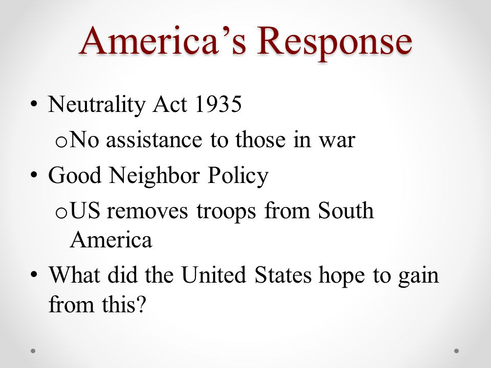America's Response Neutrality Act 1935 o No assistance to those in war Good Neighbor Policy o US removes troops from South America What did the United States hope to gain from this