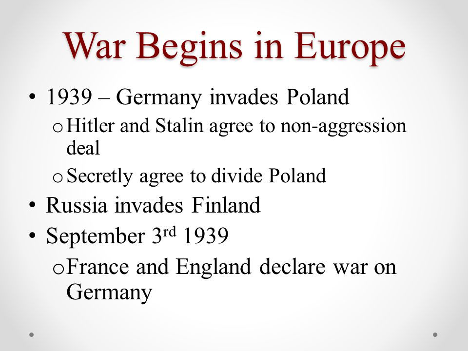 War Begins in Europe 1939 – Germany invades Poland o Hitler and Stalin agree to non-aggression deal o Secretly agree to divide Poland Russia invades Finland September 3 rd 1939 o France and England declare war on Germany