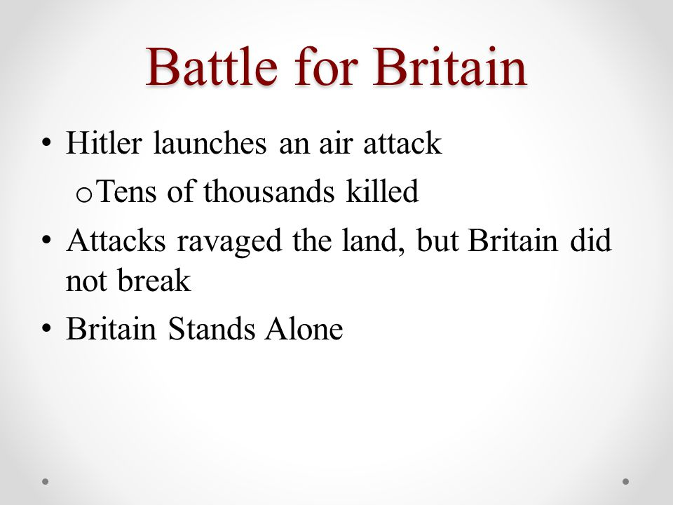 Battle for Britain Hitler launches an air attack o Tens of thousands killed Attacks ravaged the land, but Britain did not break Britain Stands Alone