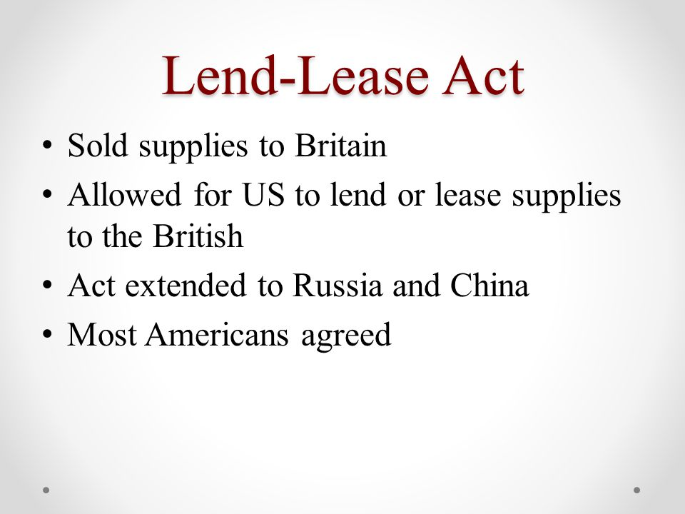 Lend-Lease Act Sold supplies to Britain Allowed for US to lend or lease supplies to the British Act extended to Russia and China Most Americans agreed