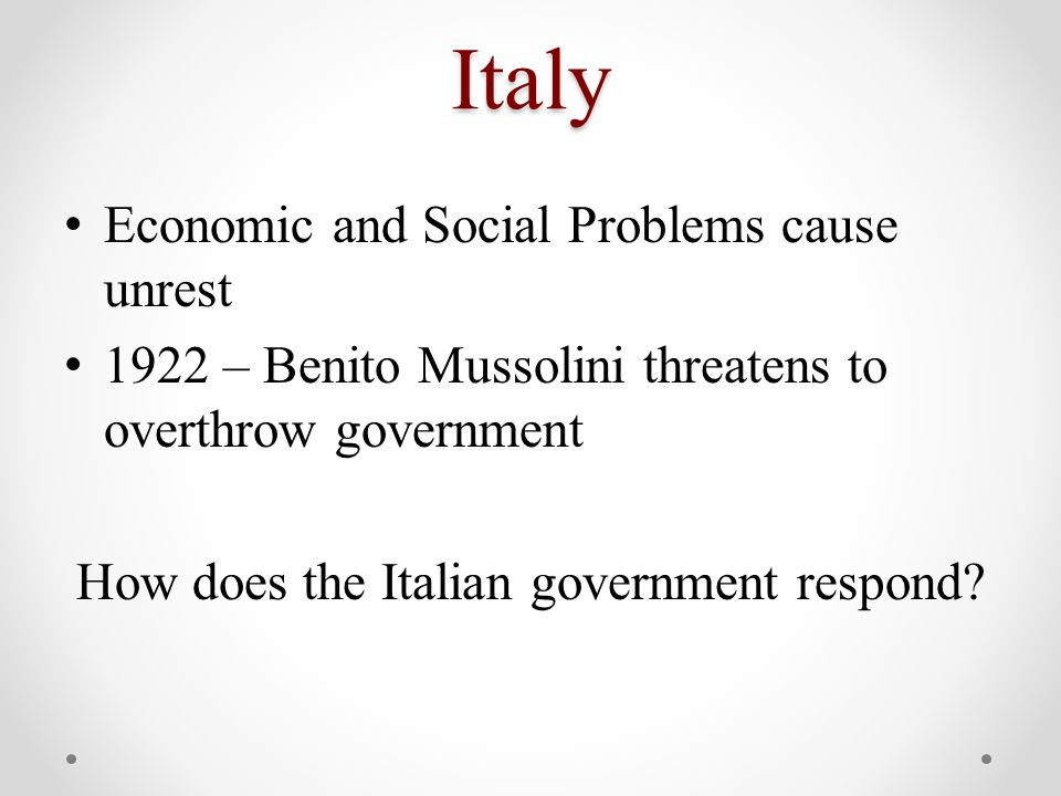 Italy Economic and Social Problems cause unrest 1922 – Benito Mussolini threatens to overthrow government How does the Italian government respond