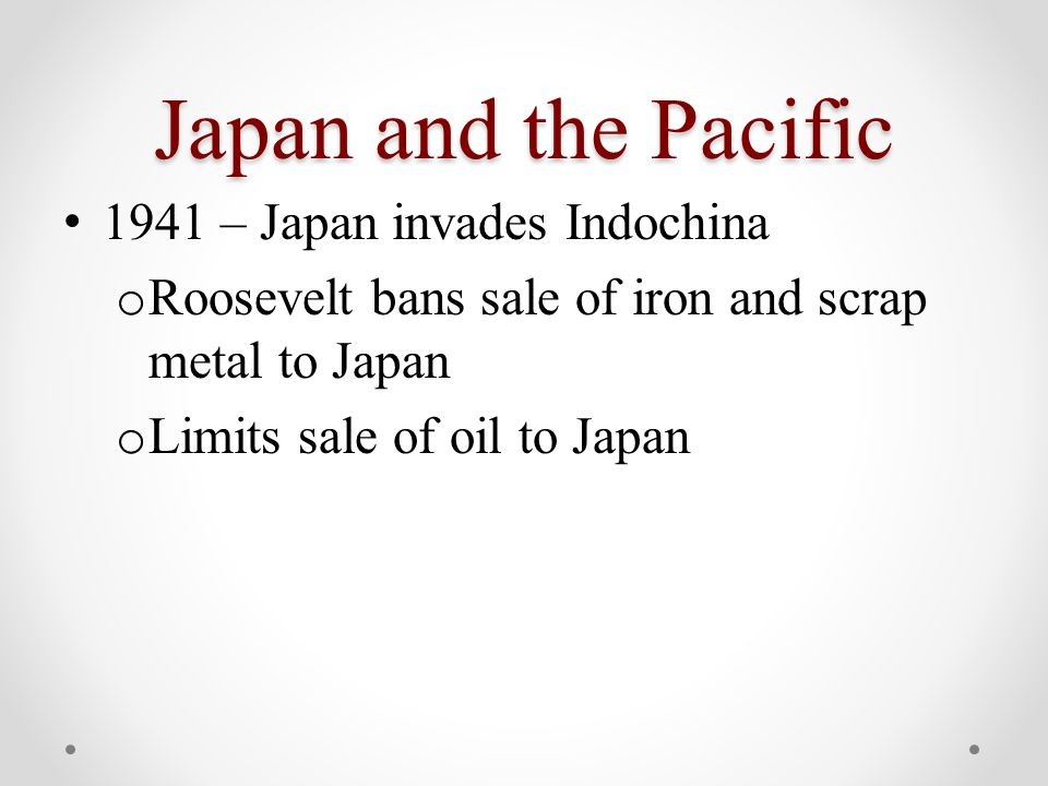 Japan and the Pacific 1941 – Japan invades Indochina o Roosevelt bans sale of iron and scrap metal to Japan o Limits sale of oil to Japan