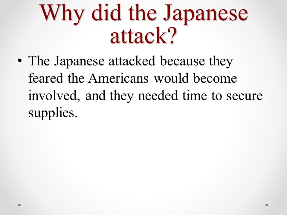The Japanese attacked because they feared the Americans would become involved, and they needed time to secure supplies.