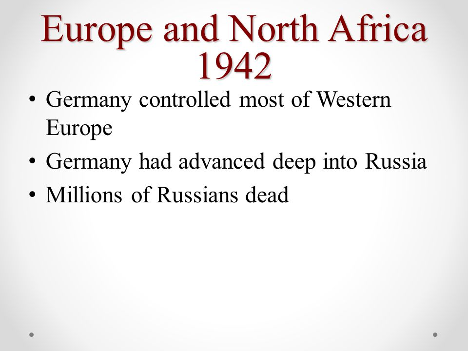 Europe and North Africa 1942 Germany controlled most of Western Europe Germany had advanced deep into Russia Millions of Russians dead