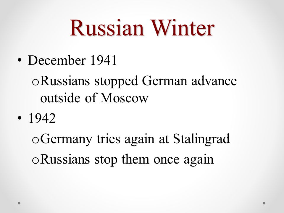 Russian Winter December 1941 o Russians stopped German advance outside of Moscow 1942 o Germany tries again at Stalingrad o Russians stop them once again