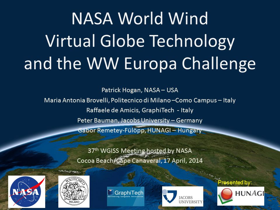 NASA World Wind Virtual Globe Technology and the WW Europa Challenge Patrick Hogan, NASA – USA Maria Antonia Brovelli, Politecnico di Milano –Como Campus – Italy Raffaele de Amicis, GraphiTech - Italy Peter Bauman, Jacobs University – Germany Gabor Remetey-Fülöpp, HUNAGI – Hungary 37 th WGISS Meeting hosted by NASA Cocoa Beach/Cape Canaveral, 17 April, 2014 Presented by: