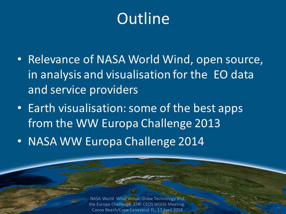 Outline Relevance of NASA World Wind, open source, in analysis and visualisation for the EO data and service providers Earth visualisation: some of the best apps from the WW Europa Challenge 2013 NASA WW Europa Challenge 2014 NASA World Wind Virtual Globe Technology and the Europa Challenge.