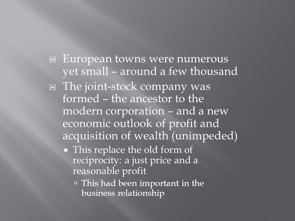  European towns were numerous yet small – around a few thousand  The joint-stock company was formed – the ancestor to the modern corporation – and a new economic outlook of profit and acquisition of wealth (unimpeded)  This replace the old form of reciprocity: a just price and a reasonable profit  This had been important in the business relationship