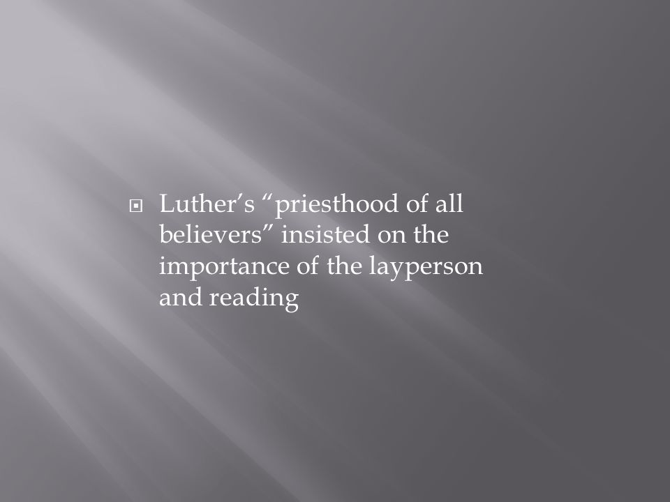  Luther's priesthood of all believers insisted on the importance of the layperson and reading