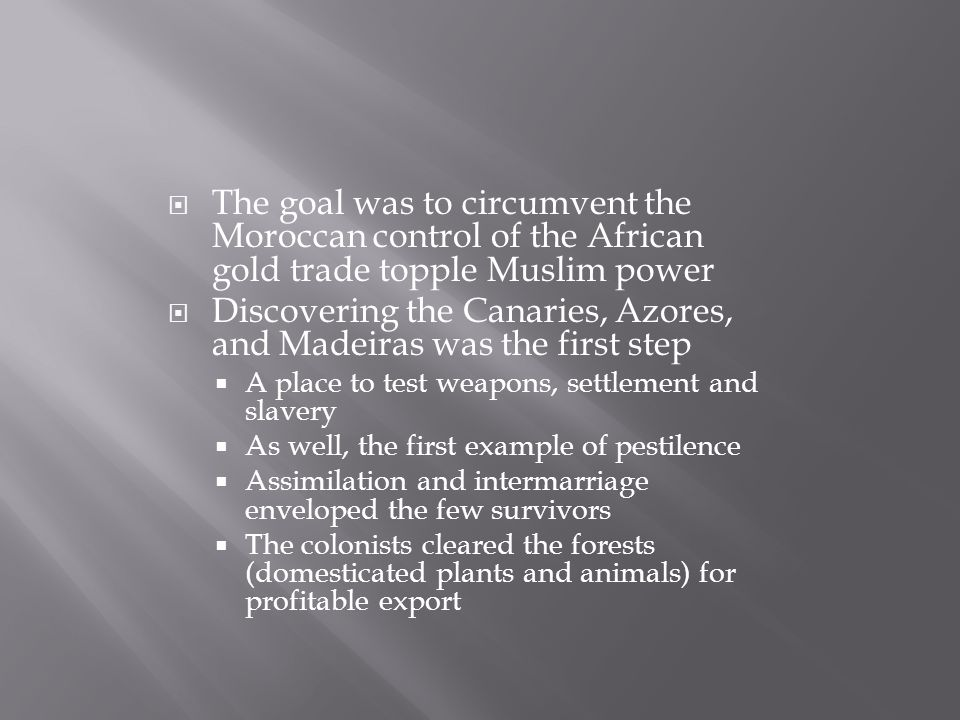  The goal was to circumvent the Moroccan control of the African gold trade topple Muslim power  Discovering the Canaries, Azores, and Madeiras was the first step  A place to test weapons, settlement and slavery  As well, the first example of pestilence  Assimilation and intermarriage enveloped the few survivors  The colonists cleared the forests (domesticated plants and animals) for profitable export