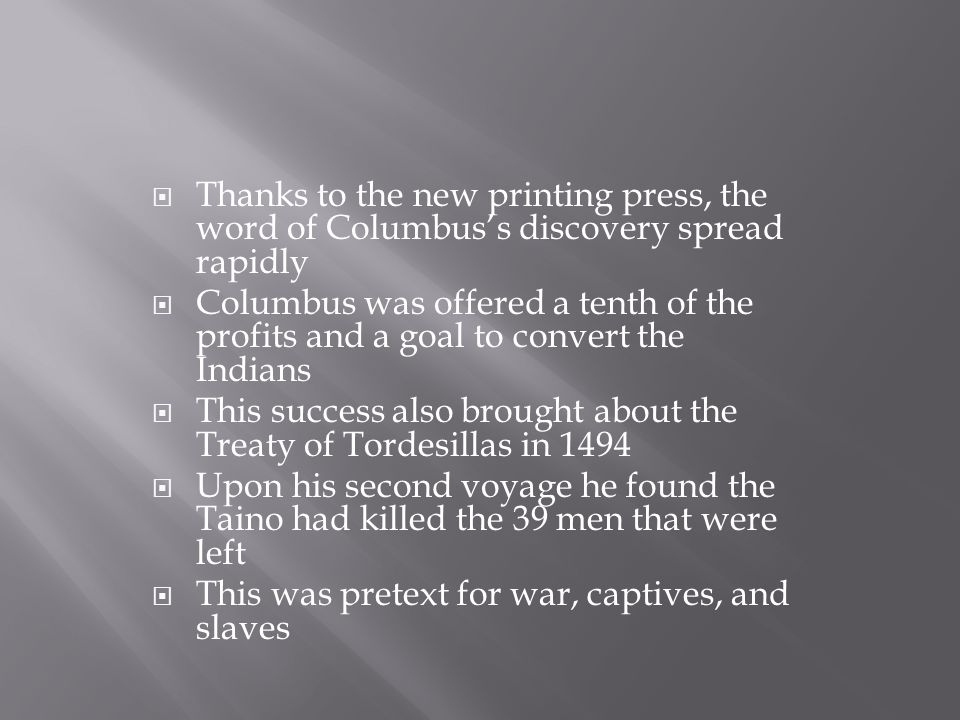  Thanks to the new printing press, the word of Columbus's discovery spread rapidly  Columbus was offered a tenth of the profits and a goal to convert the Indians  This success also brought about the Treaty of Tordesillas in 1494  Upon his second voyage he found the Taino had killed the 39 men that were left  This was pretext for war, captives, and slaves