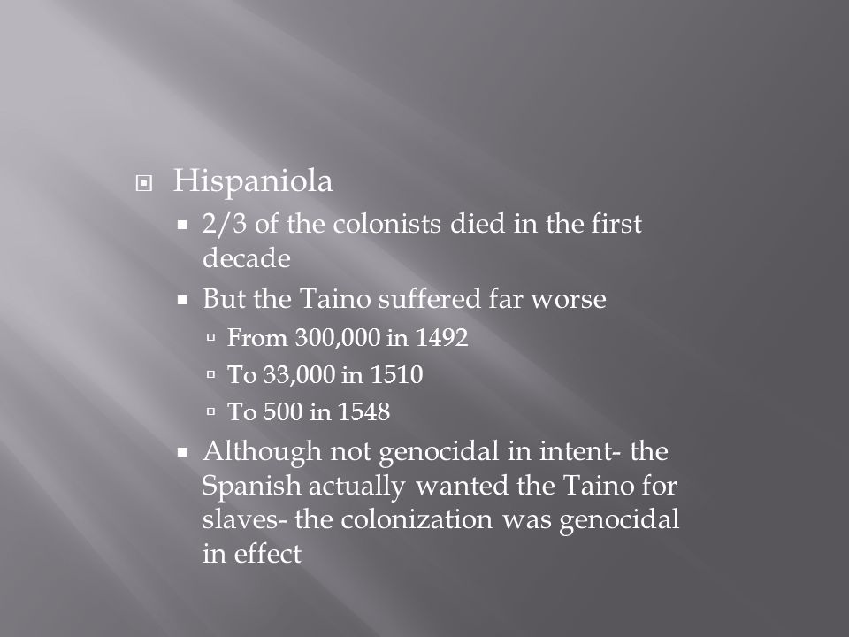  Hispaniola  2/3 of the colonists died in the first decade  But the Taino suffered far worse  From 300,000 in 1492  To 33,000 in 1510  To 500 in 1548  Although not genocidal in intent- the Spanish actually wanted the Taino for slaves- the colonization was genocidal in effect