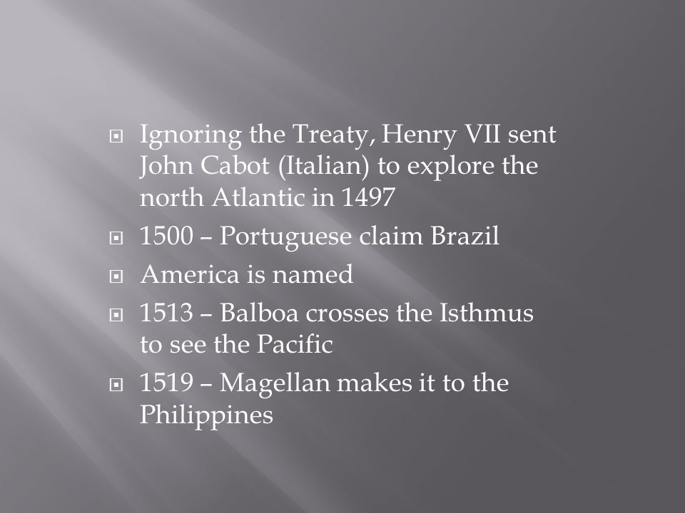  Ignoring the Treaty, Henry VII sent John Cabot (Italian) to explore the north Atlantic in 1497  1500 – Portuguese claim Brazil  America is named  1513 – Balboa crosses the Isthmus to see the Pacific  1519 – Magellan makes it to the Philippines