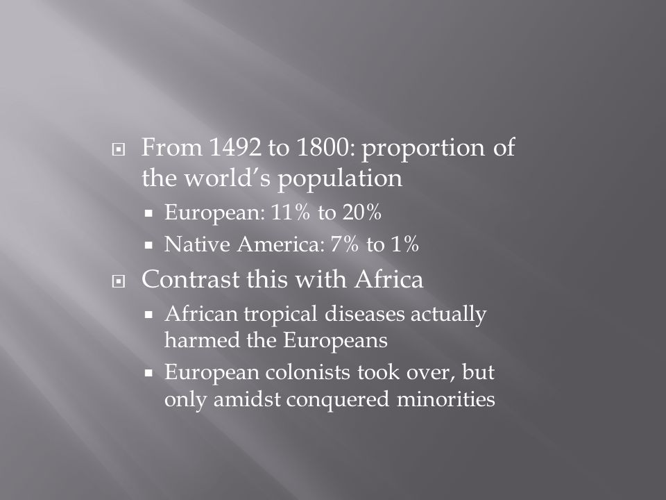 From 1492 to 1800: proportion of the world's population  European: 11% to 20%  Native America: 7% to 1%  Contrast this with Africa  African tropical diseases actually harmed the Europeans  European colonists took over, but only amidst conquered minorities