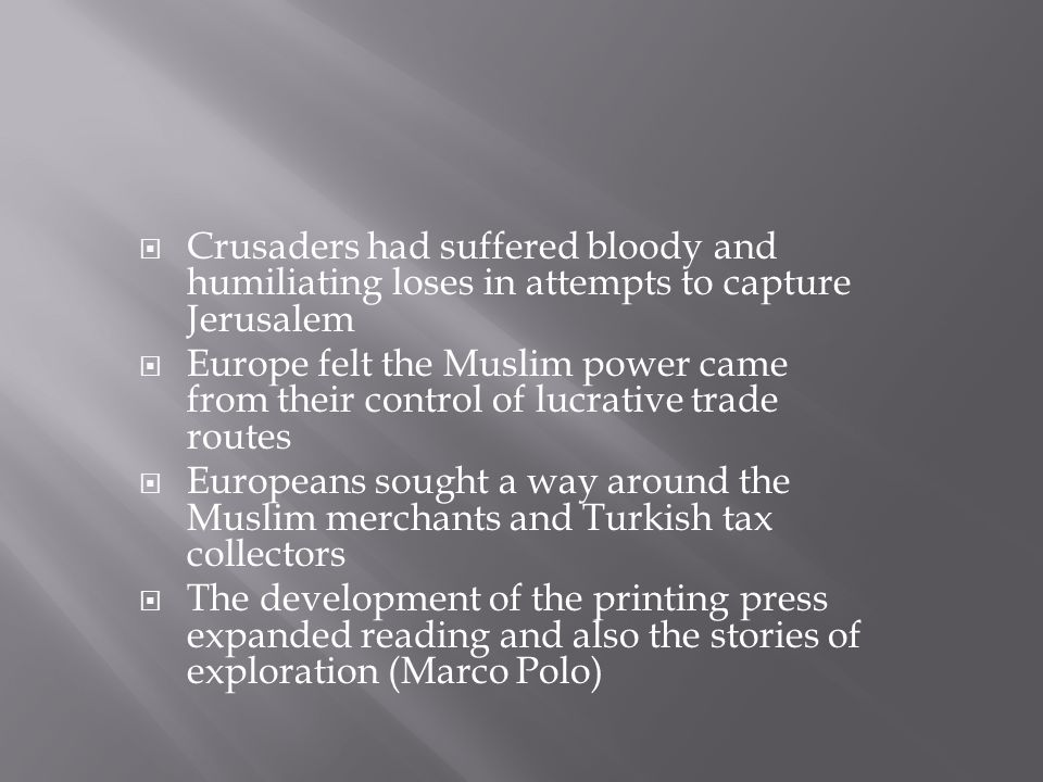  Crusaders had suffered bloody and humiliating loses in attempts to capture Jerusalem  Europe felt the Muslim power came from their control of lucrative trade routes  Europeans sought a way around the Muslim merchants and Turkish tax collectors  The development of the printing press expanded reading and also the stories of exploration (Marco Polo)