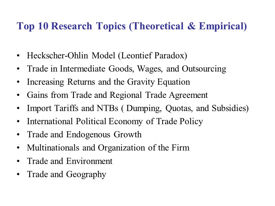 Top 10 Research Topics (Theoretical & Empirical) Heckscher-Ohlin Model (Leontief Paradox) Trade in Intermediate Goods, Wages, and Outsourcing Increasing Returns and the Gravity Equation Gains from Trade and Regional Trade Agreement Import Tariffs and NTBs ( Dumping, Quotas, and Subsidies) International Political Economy of Trade Policy Trade and Endogenous Growth Multinationals and Organization of the Firm Trade and Environment Trade and Geography