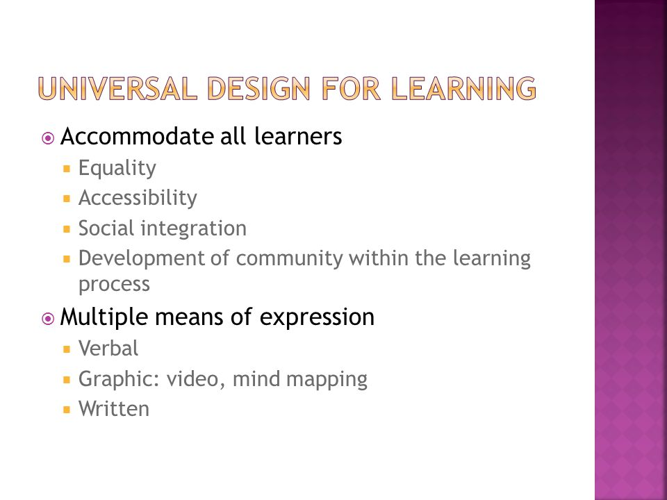  Accommodate all learners  Equality  Accessibility  Social integration  Development of community within the learning process  Multiple means of expression  Verbal  Graphic: video, mind mapping  Written