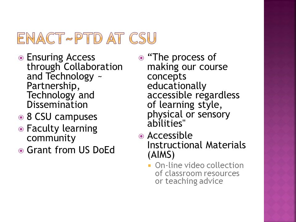  Ensuring Access through Collaboration and Technology ~ Partnership, Technology and Dissemination  8 CSU campuses  Faculty learning community  Grant from US DoEd  The process of making our course concepts educationally accessible regardless of learning style, physical or sensory abilities  Accessible Instructional Materials (AIMS)  On-line video collection of classroom resources or teaching advice