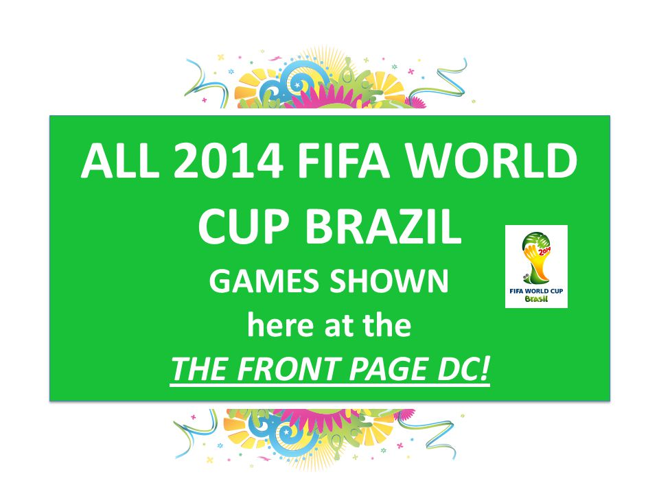 ALL 2014 FIFA WORLD CUP BRAZIL GAMES SHOWN here at the THE FRONT PAGE DC!