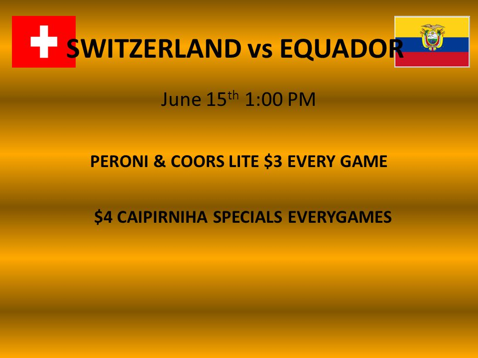 SWITZERLAND vs EQUADOR June 15 th 1:00 PM PERONI & COORS LITE $3 EVERY GAME $4 CAIPIRNIHA SPECIALS EVERYGAMES