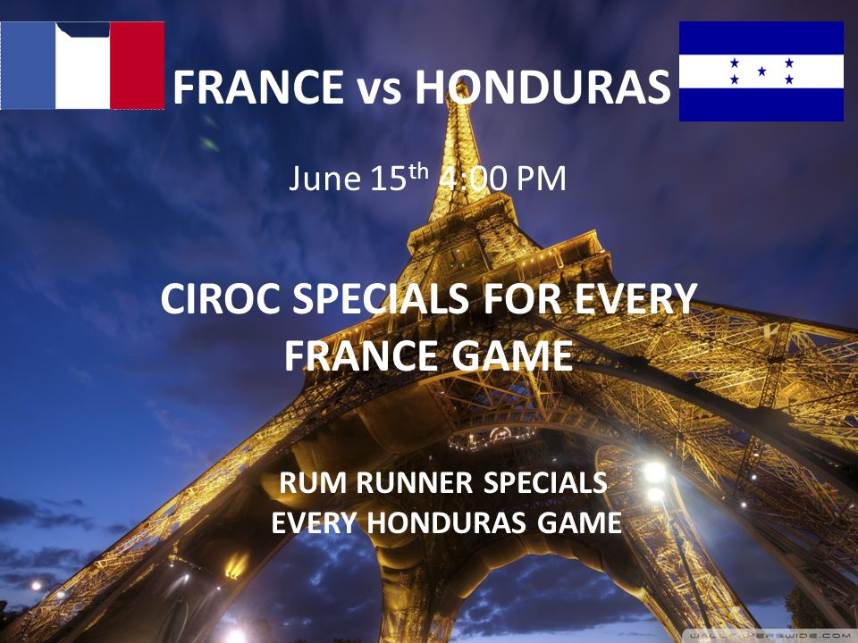 FRANCE vs HONDURAS June 15 th 4:00 PM CIROC SPECIALS FOR EVERY FRANCE GAME RUM RUNNER SPECIALS EVERY HONDURAS GAME